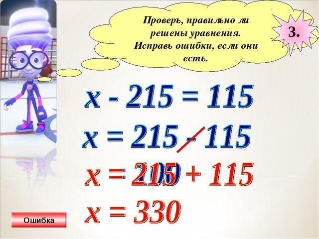 Проверь, правильно ли решены уравнения. Исправь ошибки, если они есть. 3. Оши...