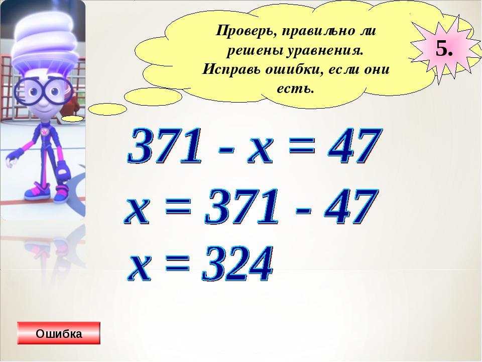 Проверь, правильно ли решены уравнения. Исправь ошибки, если они есть. 5. Оши...