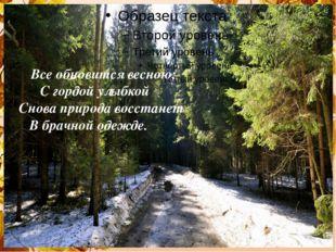 Все обновится весною; С гордой улыбкой Снова природа восстанет В брачной оде