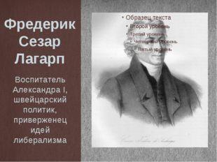 Фредерик Сезар Лагарп Воспитатель Александра I, швейцарский политик, приверже