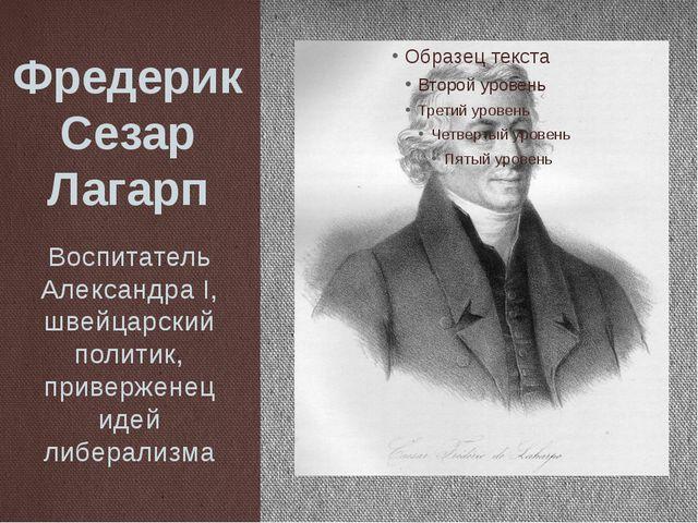 Фредерик Сезар Лагарп Воспитатель Александра I, швейцарский политик, приверже...