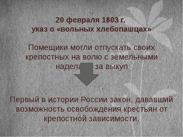 20 февраля 1803 г. указ о «вольных хлебопашцах» Помещики могли отпускать свои...