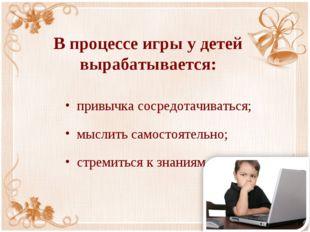 В процессе игры у детей вырабатывается: привычка сосредотачиваться; мыслить с