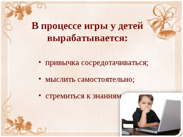 В процессе игры у детей вырабатывается: привычка сосредотачиваться; мыслить с...