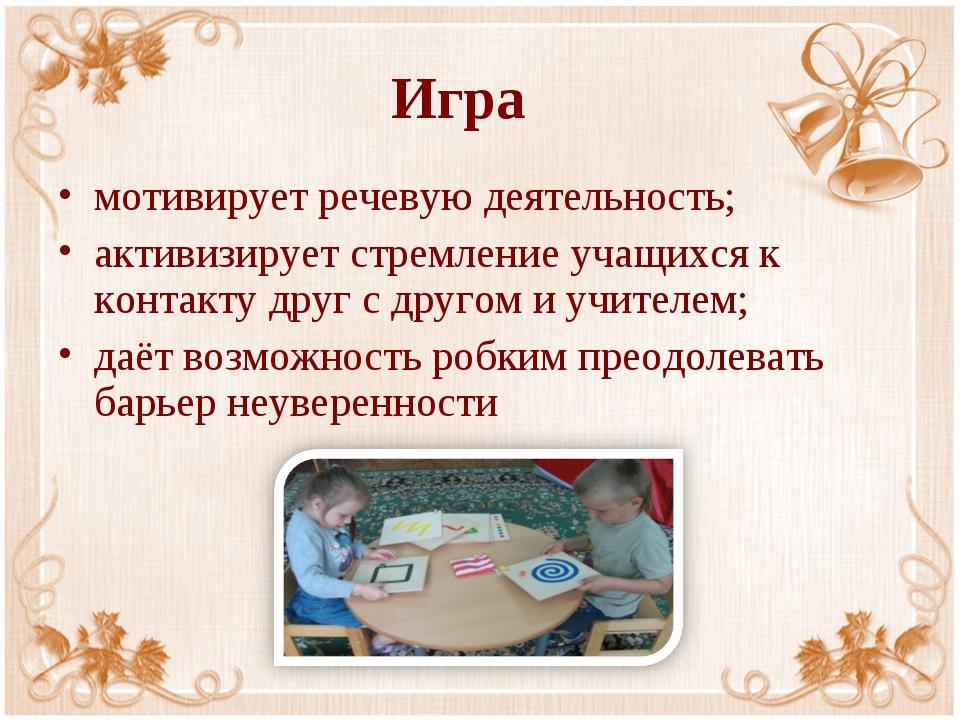 Игра мотивирует речевую деятельность; активизирует стремление учащихся к конт...
