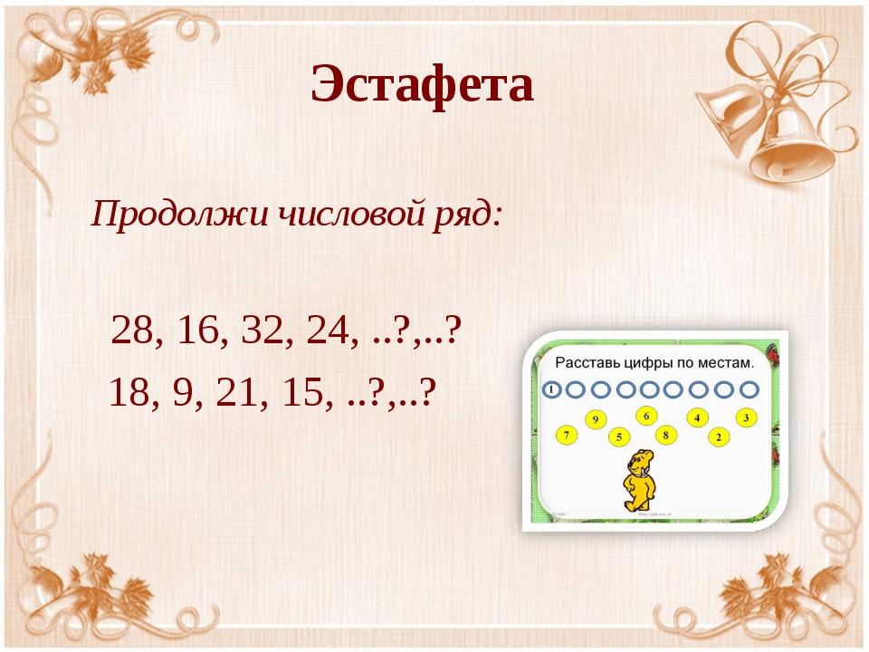 Эстафета Продолжи числовой ряд: 28, 16, 32, 24, ..?,..? 18, 9, 21, 15, ..?,..?