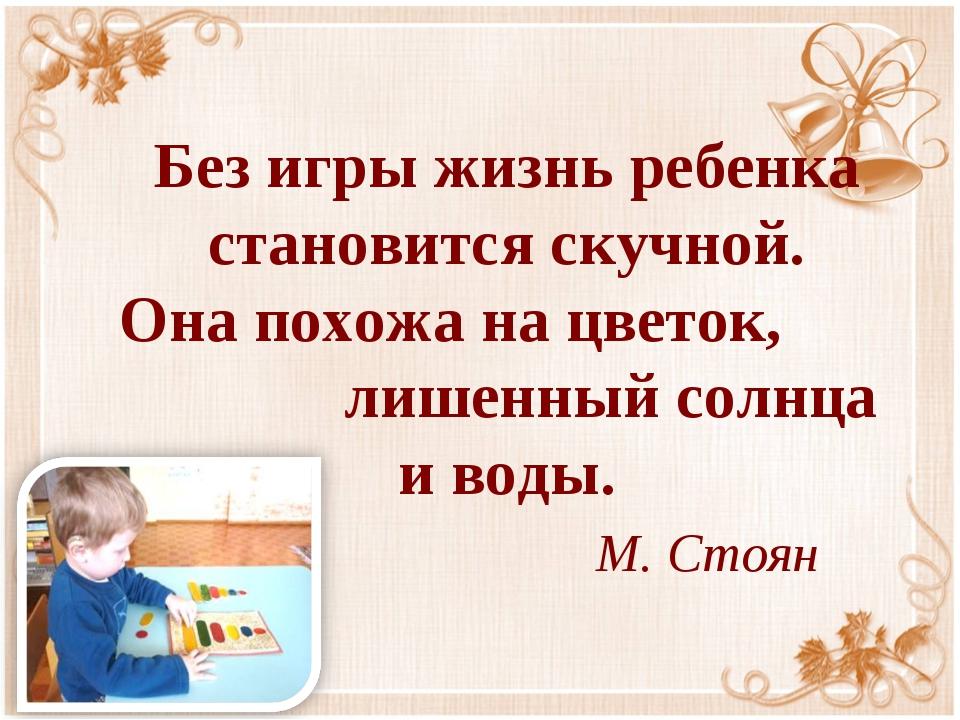 Без игры жизнь ребенка становится скучной. Она похожа на цветок, лишенный сол...