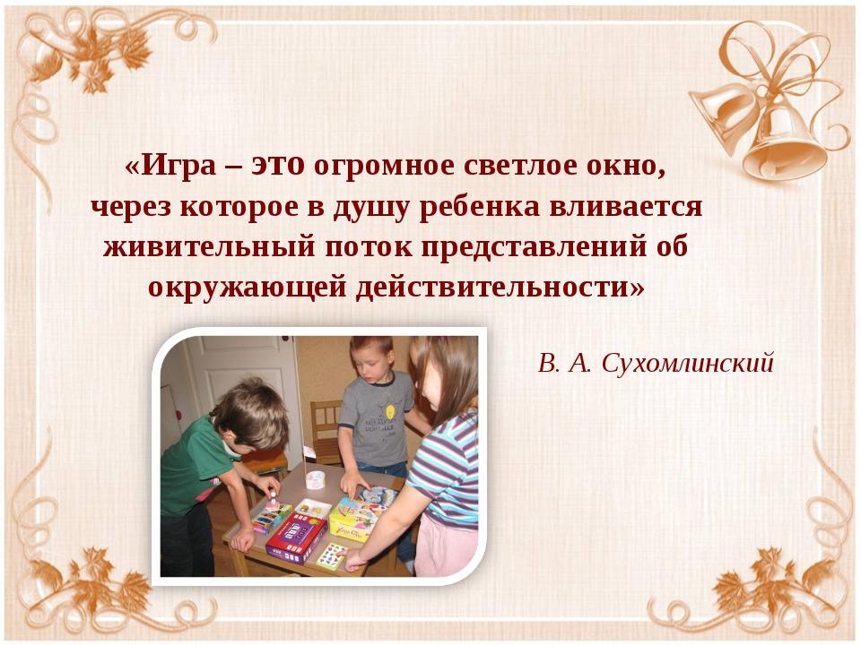 «Игра – это огромное светлое окно, через которое в душу ребенка вливается жи...