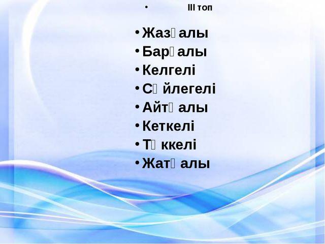 Жазғалы Барғалы Келгелі Сөйлегелі Айтқалы Кеткелі Төккелі Жатқалы  ІІІ топ