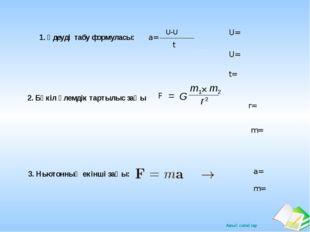 1. Үдеуді табу формуласы: a= U-U t U= U= t= F 2. Бүкіл әлемдік тартылыс заңы