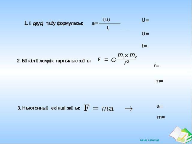 1. Үдеуді табу формуласы: a= U-U t U= U= t= F 2. Бүкіл әлемдік тартылыс заңы...