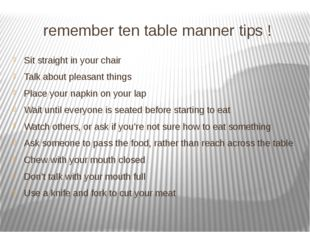 remember ten table manner tips ! Sit straight in your chair Talk about pleasa