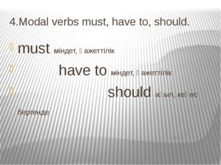 4.Modal verbs must, have to, should. must міндет, қажеттілік have to міндет,