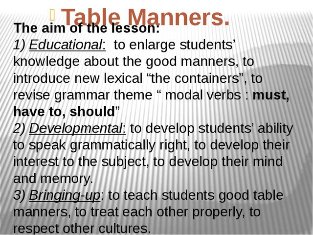 Table Manners. The aim of the lesson: 1) Educational: to enlarge students' k...