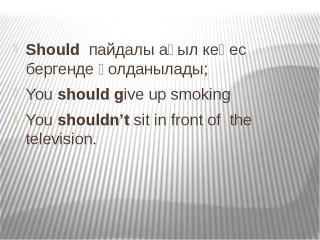 Should пайдалы ақыл кеңес бергенде қолданылады; You should give up smoking Yo...