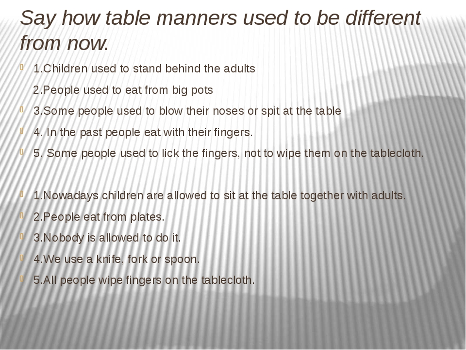 Say how table manners used to be different from now. 1.Children used to stand...