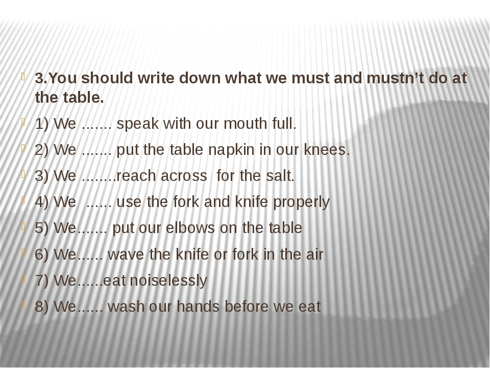 3.You should write down what we must and mustn't do at the table. 1) We ........