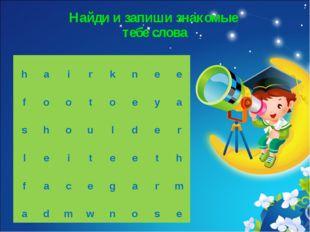 Найди и запиши знакомые тебе слова h a i r k n e e f o o t o e y