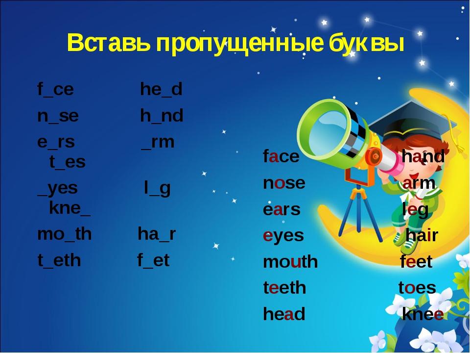 Вставь пропущенные буквы f_ce he_d n_se h_nd e_rs _rm t_es _yes l_g kne_ mo_t...