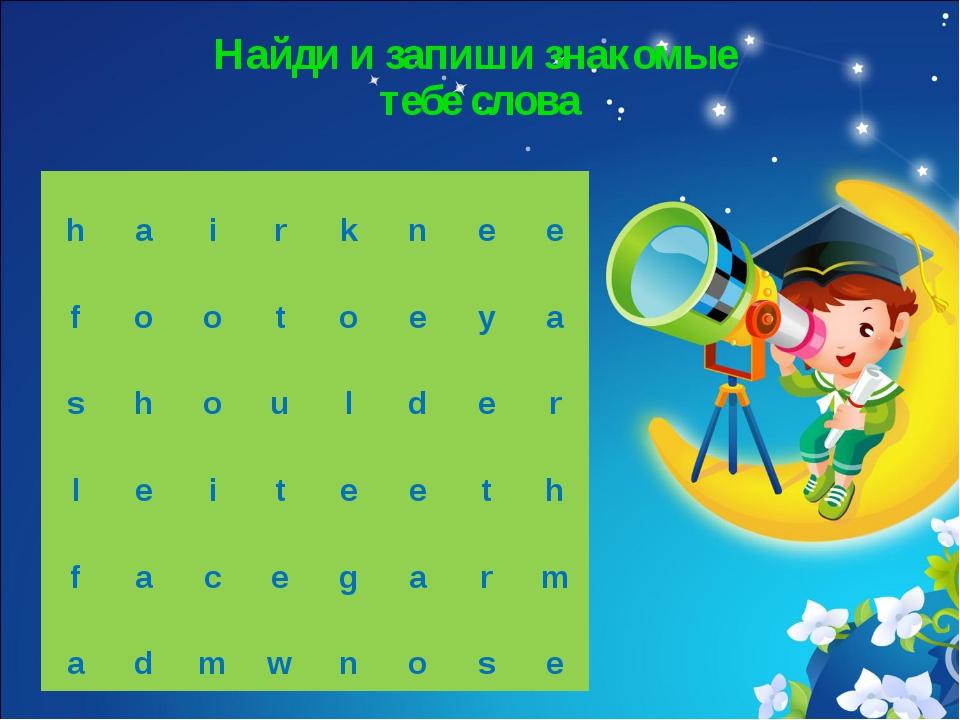 Найди и запиши знакомые тебе слова h a i r k n e e f o o t o e y...