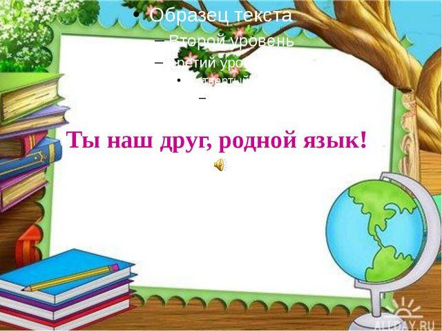 Ты наш друг, родной язык!