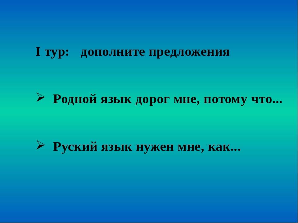 І тур: дополните предложения Родной язык дорог мне, потому что... Руский язы...