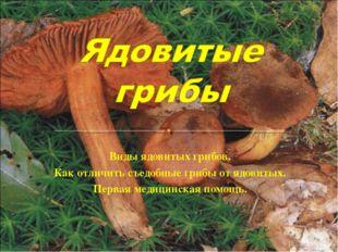 Виды ядовитых грибов. Как отличить съедобные грибы от ядовитых. Первая медици