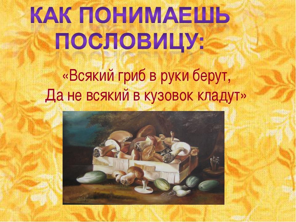 «Всякий гриб в руки берут, Да не всякий в кузовок кладут»