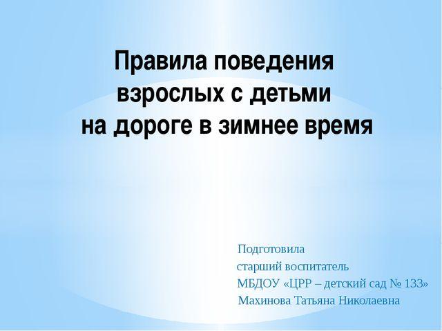 Подготовила старший воспитатель МБДОУ «ЦРР – детский сад № 133» Махинова Тат...