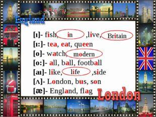 [ı]- fish, ,live, [ı:]- tea, eat, queen [o]- watch, [o:]- all, ball, footbal