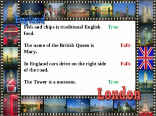 Fish and chips is traditional English food.	True 	 The name of the British Qu