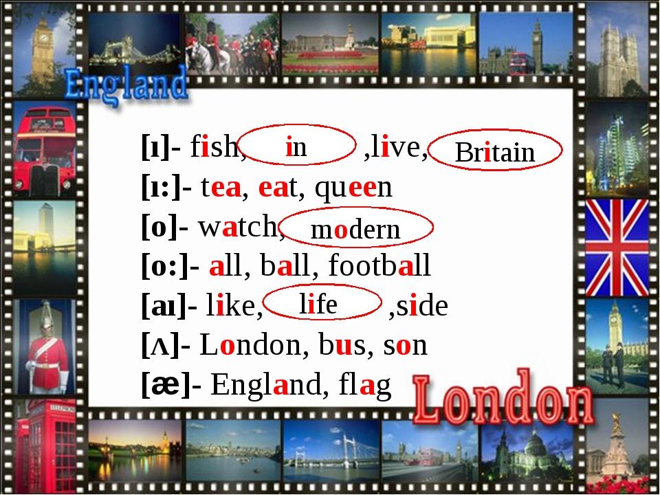 [ı]- fish, ,live, [ı:]- tea, eat, queen [o]- watch, [o:]- all, ball, footbal...
