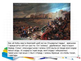 Бес ай бойы жауға берілмей шайқасқан Отырарлықтардың арасынан Қараша атты сат