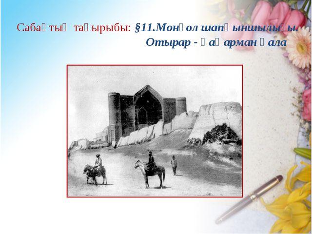 Сабақтың тақырыбы: §11.Монғол шапқыншылығы. Отырар - қаһарман қала