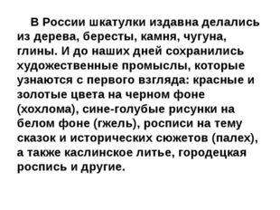 В России шкатулки издавна делались из дерева, бересты, камня, чугуна, глины.
