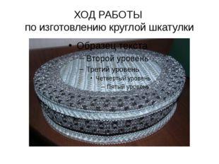 ХОД РАБОТЫ по изготовлению круглой шкатулки