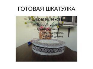 ГОТОВАЯ ШКАТУЛКА