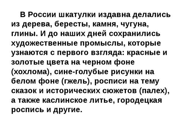 В России шкатулки издавна делались из дерева, бересты, камня, чугуна, глины....