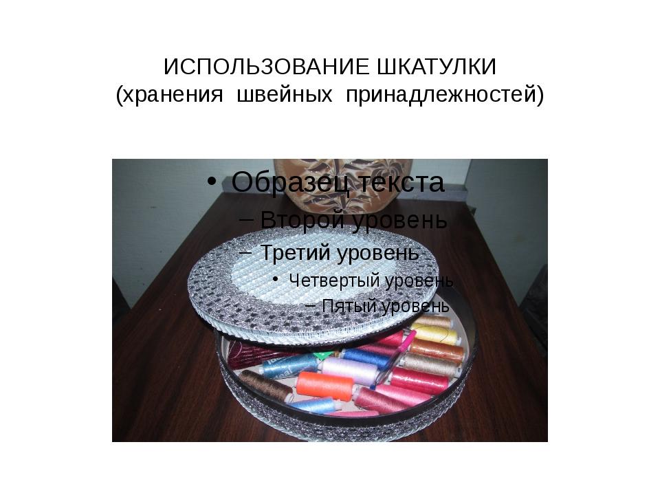 ИСПОЛЬЗОВАНИЕ ШКАТУЛКИ (хранения швейных принадлежностей)