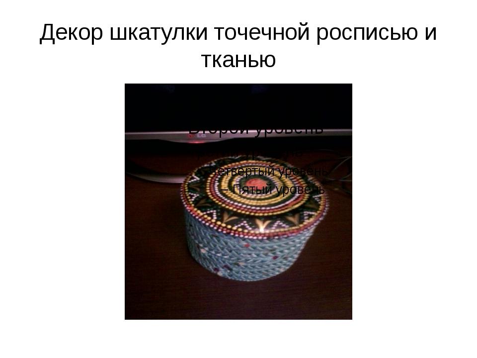 Декор шкатулки точечной росписью и тканью