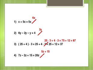 1) x + 5x = 5x 2) 6y – 2y – y = 4 3) ( 25 + 4 ) ∙ 3 = 25 + 4 ∙ 3 = 25 + 12 =