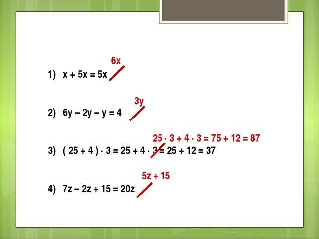 1) x + 5x = 5x 2) 6y – 2y – y = 4 3) ( 25 + 4 ) ∙ 3 = 25 + 4 ∙ 3 = 25 + 12 =...