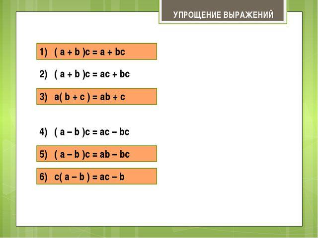 1) ( a + b )c = a + bc 2) ( a + b )c = ac + bc 3) a( b + c ) = ab + c УПРОЩЕ...