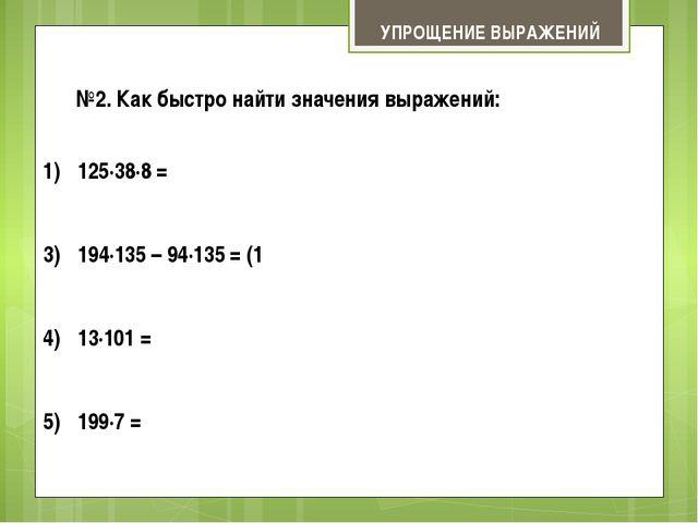 УПРОЩЕНИЕ ВЫРАЖЕНИЙ №2. Как быстро найти значения выражений: 125∙38∙8 = (125∙...