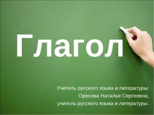 Глагол Учитель русского языка и литературы: Орехова Наталья Сергеевна, учител