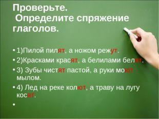 Проверьте. Определите спряжение глаголов. 1)Пилой пилят, а ножом режут. 2)Кра