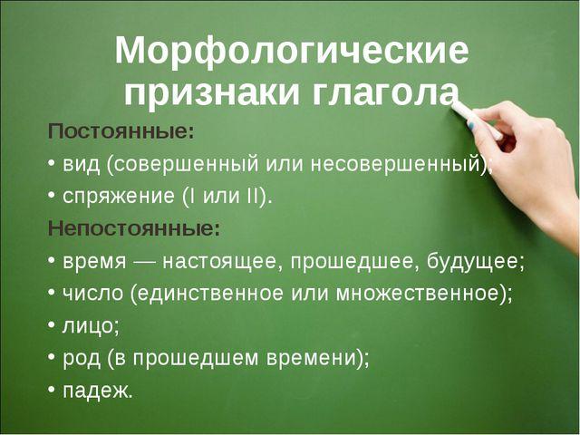 Морфологические признаки глагола Постоянные: вид (совершенный или несовершен...
