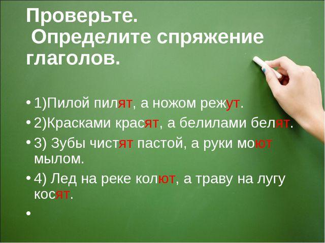 Проверьте. Определите спряжение глаголов. 1)Пилой пилят, а ножом режут. 2)Кра...