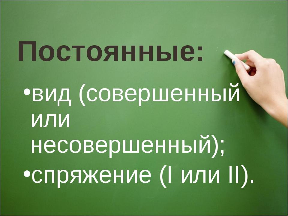 Постоянные: вид (совершенный или несовершенный); спряжение (I или II).