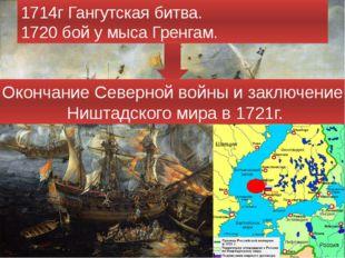 1714г Гангутская битва. 1720 бой у мыса Гренгам. Окончание Северной войны и